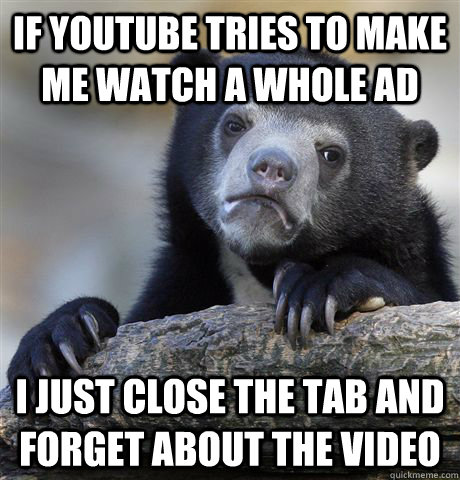 if youtube tries to make me watch a whole ad i just close the tab and forget about the video - if youtube tries to make me watch a whole ad i just close the tab and forget about the video  Confession Bear