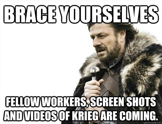 Brace yourselves fellow workers, screen shots and videos of Krieg are coming.