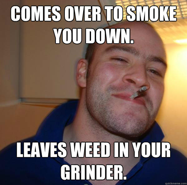 Comes over to smoke you down. leaves weed in your grinder. - Comes over to smoke you down. leaves weed in your grinder.  Good Guy Greg
