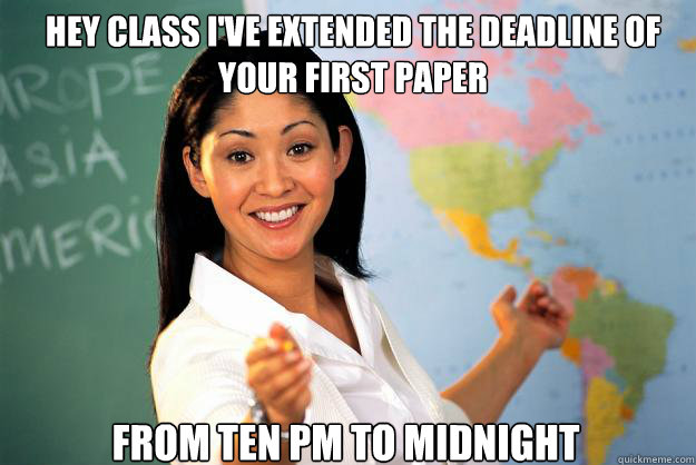 Hey class I've extended the deadline of your first paper from ten pm to midnight - Hey class I've extended the deadline of your first paper from ten pm to midnight  Unhelpful High School Teacher