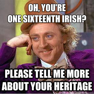 Oh, You're  one Sixteenth Irish? Please tell me more about your heritage  Psychotic Willy Wonka