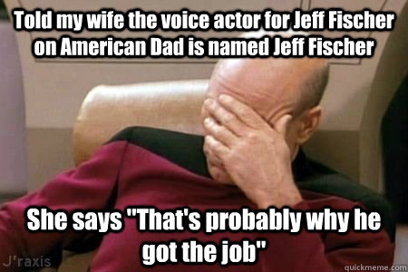 Told my wife the voice actor for Jeff Fischer on American Dad is named Jeff Fischer She says