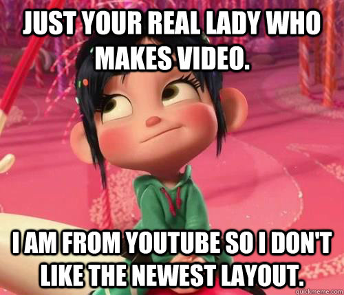 Just your real lady who makes video. I am from YouTube so I don't like the newest layout.