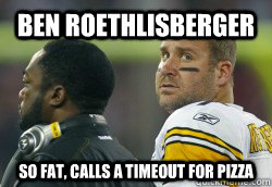 Ben Roethlisberger  So Fat, calls a timeout for pizza