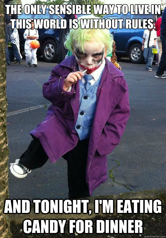 The only sensible way to live in this world is without rules. And tonight, I'm eating candy for dinner - The only sensible way to live in this world is without rules. And tonight, I'm eating candy for dinner  Joker kid