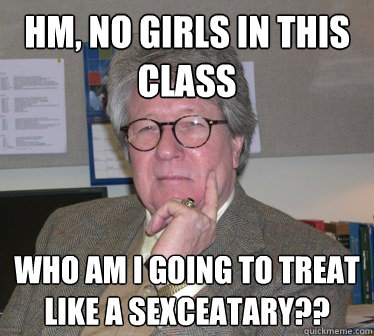 hm, no girls in this class who am i going to treat like a sexceatary?? - hm, no girls in this class who am i going to treat like a sexceatary??  Humanities Professor