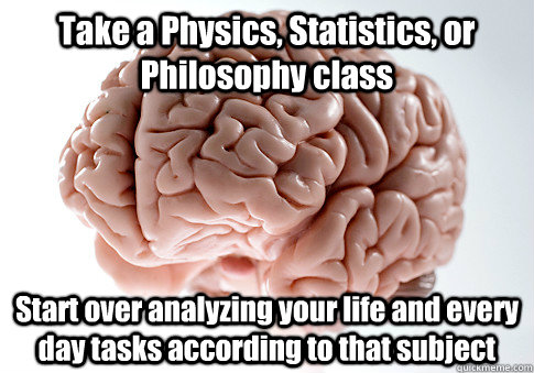 Take a Physics, Statistics, or Philosophy class Start over analyzing your life and every day tasks according to that subject - Take a Physics, Statistics, or Philosophy class Start over analyzing your life and every day tasks according to that subject  Scumbag Brain