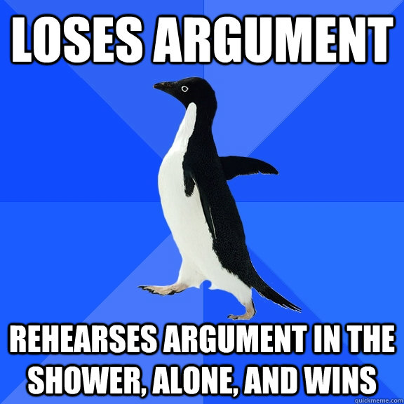 Loses argument rehearses argument in the shower, alone, and wins - Loses argument rehearses argument in the shower, alone, and wins  Socially Awkward Penguin