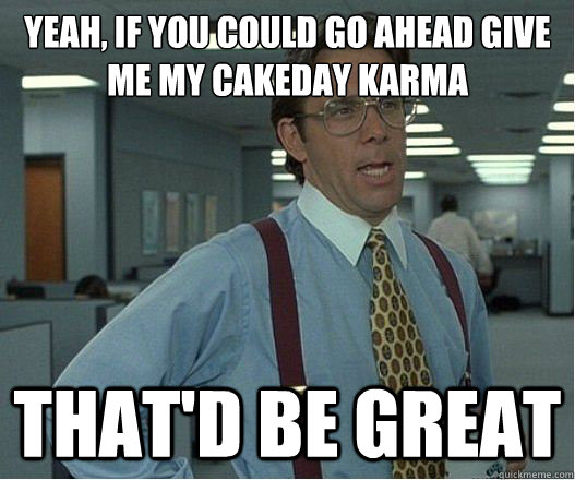 Yeah, if you could go ahead give me my cakeday karma that'd be great