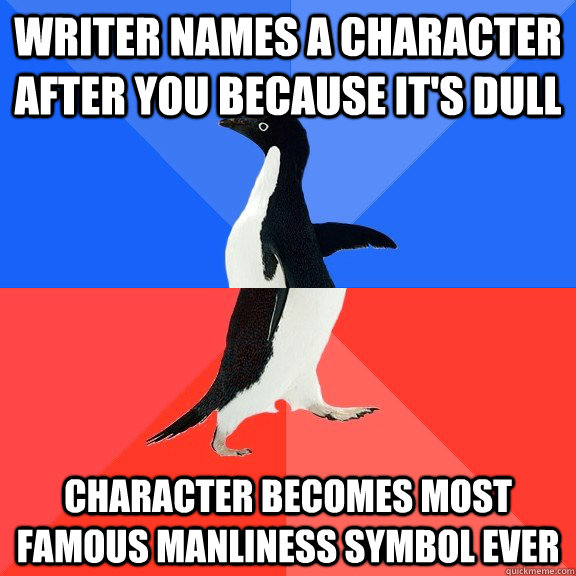 Writer names a character after you because it's dull Character becomes most famous manliness symbol ever - Writer names a character after you because it's dull Character becomes most famous manliness symbol ever  Socially Awkward Awesome Penguin