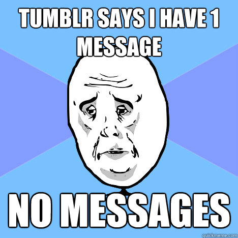 Tumblr says i have 1 message no messages - Okay Guy - quickmeme
