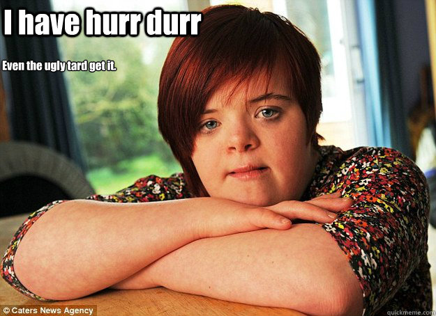 I have hurr durr Even the ugly tard get it.
