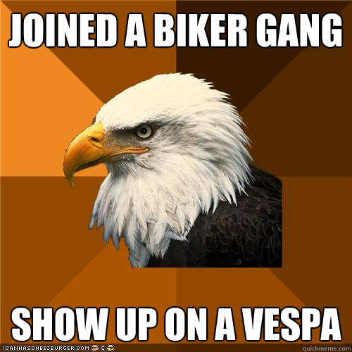 acbfa84e9e7e50c3ecda881fe12088b9d377c7985e9a07d85e9472c626e106ff joined a biker gang show up on a vespa bold eagle quickmeme,Biker Gang Meme