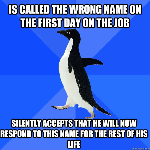 Is called the wrong name on the first day on the job Silently accepts that He will now respond to this name for the rest of his life - Is called the wrong name on the first day on the job Silently accepts that He will now respond to this name for the rest of his life  Socially Awkward Penguin