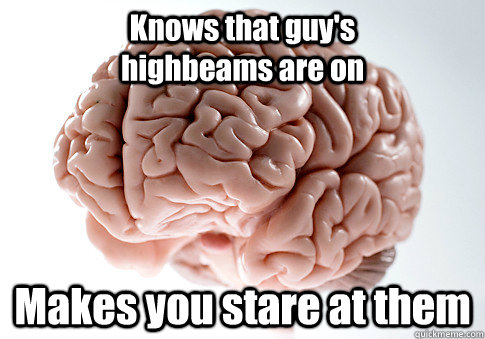 Knows that guy's                highbeams are on Makes you stare at them   - Knows that guy's                highbeams are on Makes you stare at them    Scumbag Brain