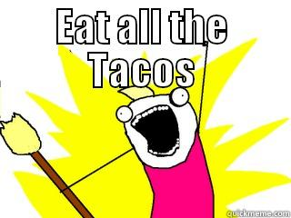 EAT ALL THE TACOS  All The Things