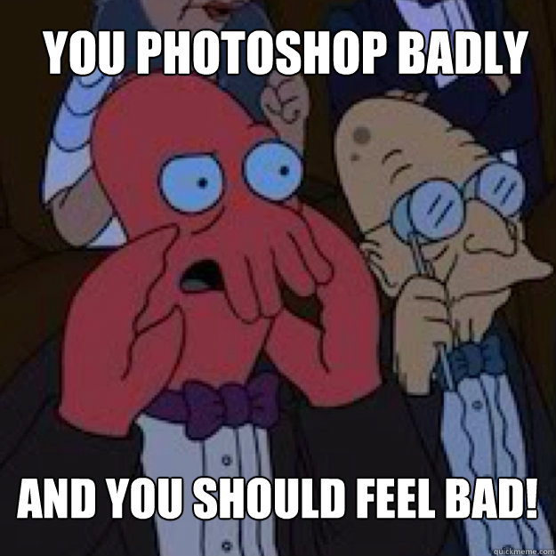 you Photoshop badly  AND YOU SHOULD FEEL BAD! - you Photoshop badly  AND YOU SHOULD FEEL BAD!  Bad joke Zoidberg