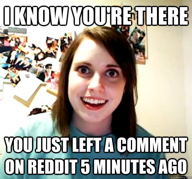 I know you're there You just left a comment on reddit 5 minutes ago - I know you're there You just left a comment on reddit 5 minutes ago  Misc
