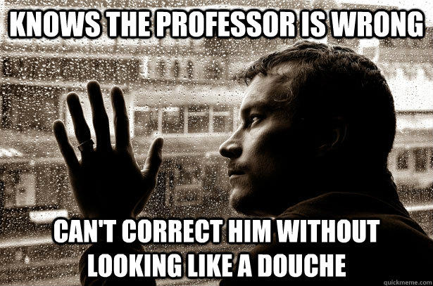 Knows the professor is wrong can't correct him without looking like a douche