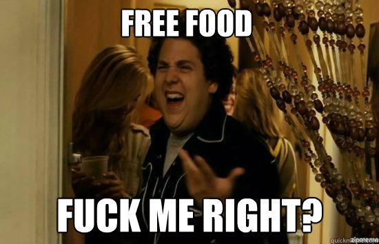 free food Fuck me right?