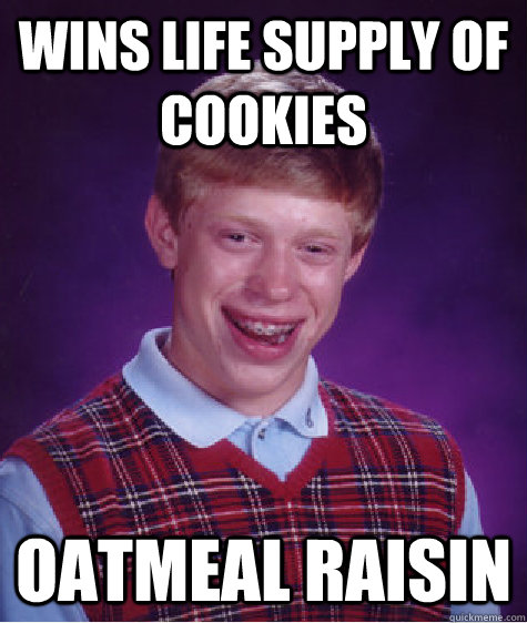 Wins Life Supply of Cookies Oatmeal Raisin  - Wins Life Supply of Cookies Oatmeal Raisin   Bad Luck Brian