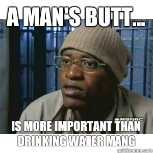 A man's butt... Is more important than drinking water mang