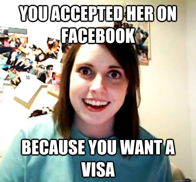 YOu accepted her on facebook because you want a visa  - YOu accepted her on facebook because you want a visa   Overly Attached Girlfriend
