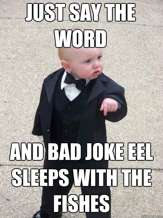 Just say the word And bad joke eel sleeps with the fishes   Baby Godfather