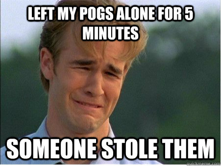 left my pogs alone for 5 minutes someone stole them - left my pogs alone for 5 minutes someone stole them  1990s Problems