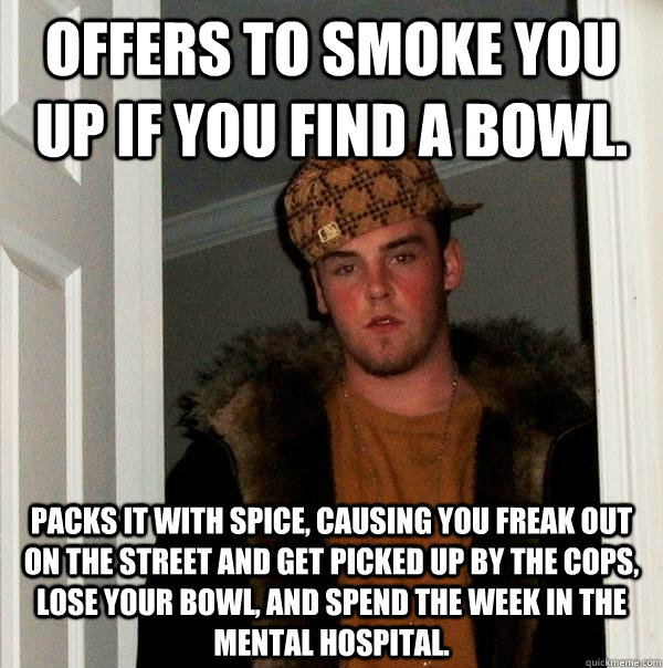Offers to smoke you up if you find a bowl.   Packs it with spice, causing you freak out on the street and get picked up by the cops, lose your bowl, and spend the week in the mental hospital. - Offers to smoke you up if you find a bowl.   Packs it with spice, causing you freak out on the street and get picked up by the cops, lose your bowl, and spend the week in the mental hospital.  Scumbag Steve