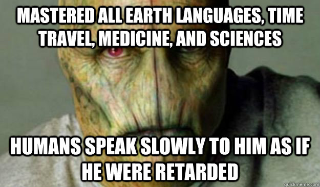 Mastered all earth languages, time travel, medicine, and sciences humans speak slowly to him as if he were retarded