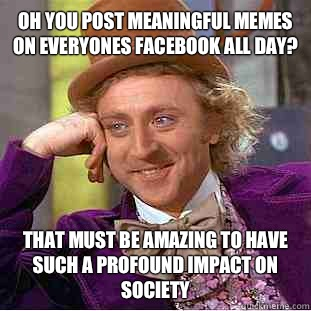 Oh you post meaningful Memes on everyones Facebook all day? That must be amazing to have such a profound impact on society  - Oh you post meaningful Memes on everyones Facebook all day? That must be amazing to have such a profound impact on society   Creepy Wonka