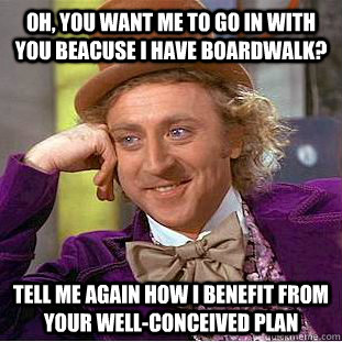 Oh, you want me to go in with you beacuse I have Boardwalk? Tell me again how I benefit from your well-conceived plan - Oh, you want me to go in with you beacuse I have Boardwalk? Tell me again how I benefit from your well-conceived plan  Condescending Wonka