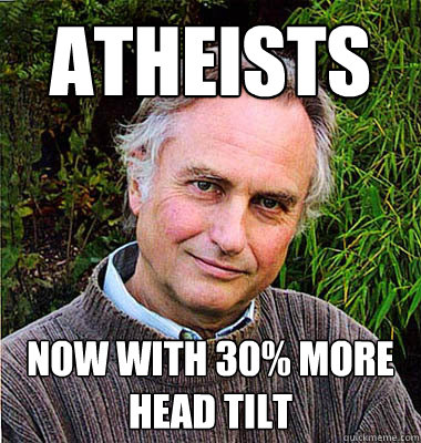 ATHEISTS NOW WITH 30% MORE HEAD TILT  Scumbag Atheist