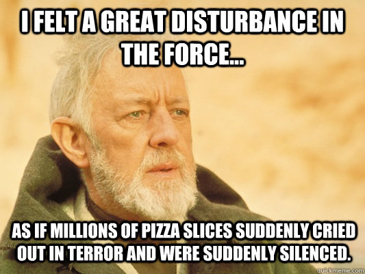 I felt a great disturbance in the force... as if millions of pizza slices suddenly cried out in terror and were suddenly silenced. - I felt a great disturbance in the force... as if millions of pizza slices suddenly cried out in terror and were suddenly silenced.  Obi Wan