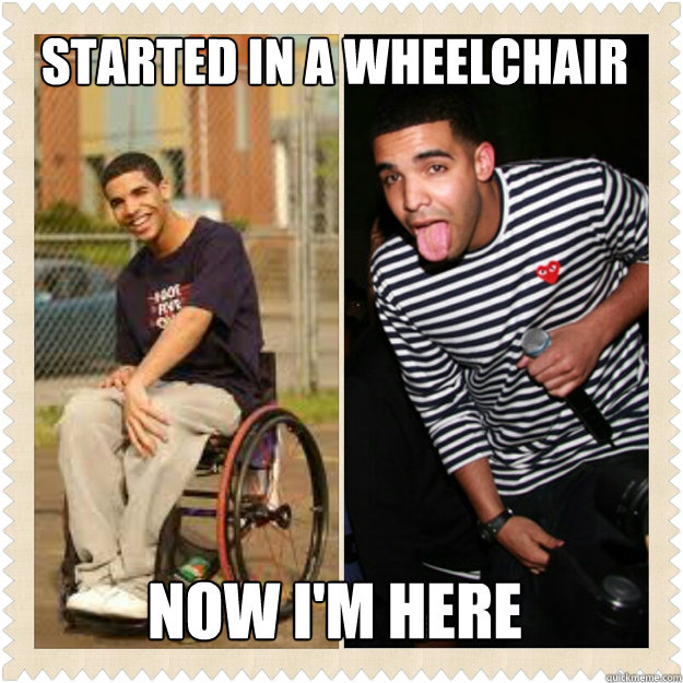 STARTED IN A WHEELCHAIR NOW I'M HERE