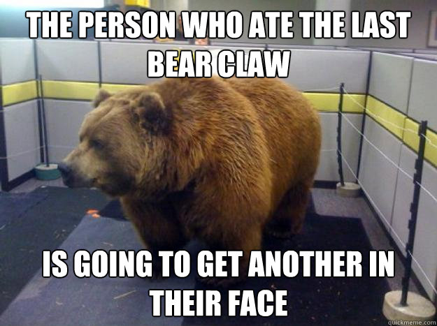 The person who ate the last bear claw is going to get another in their face
