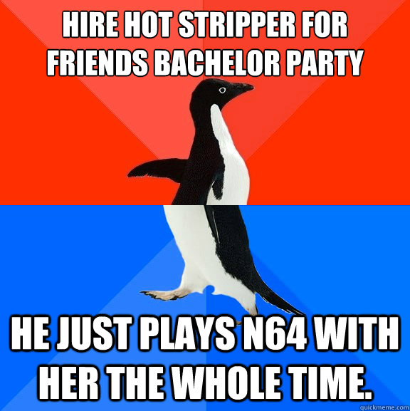 hire hot stripper for friends bachelor party he just plays n64 with her the whole time. - hire hot stripper for friends bachelor party he just plays n64 with her the whole time.  Socially AwesomeAwkward penguin