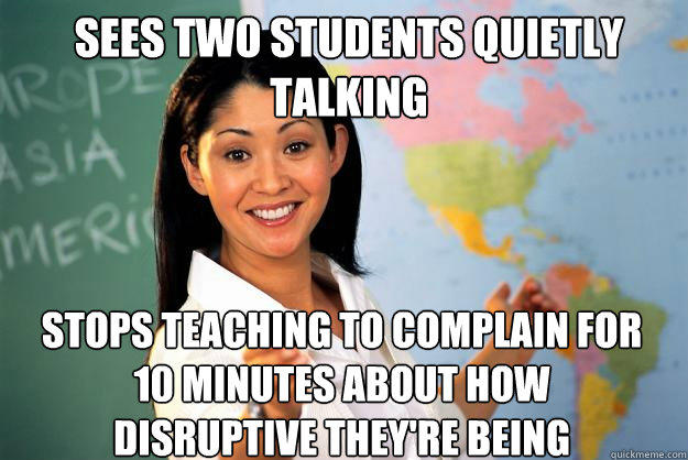 Sees two students quietly talking stops teaching to complain for 10 minutes about how disruptive they're being - Sees two students quietly talking stops teaching to complain for 10 minutes about how disruptive they're being  Unhelpful High School Teacher