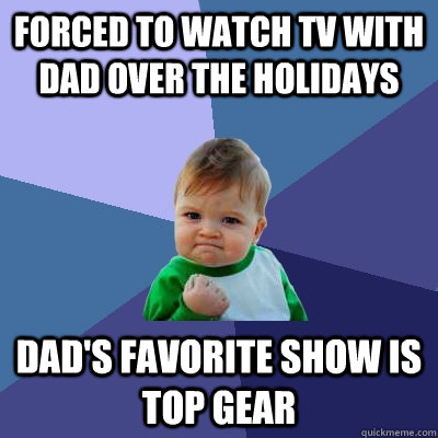 Forced to watch TV with dad over the Holidays Dad's favorite show is Top Gear - Forced to watch TV with dad over the Holidays Dad's favorite show is Top Gear  Success Kid