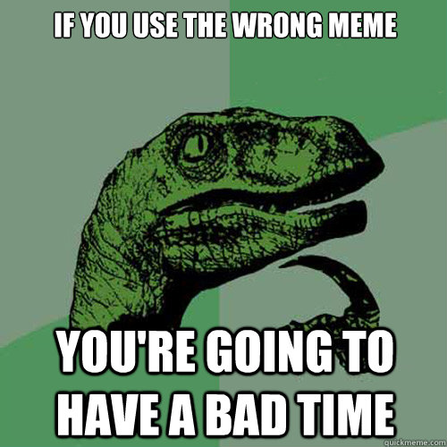 if you use the wrong meme you're going to have a bad time - if you use the wrong meme you're going to have a bad time  Philosoraptor