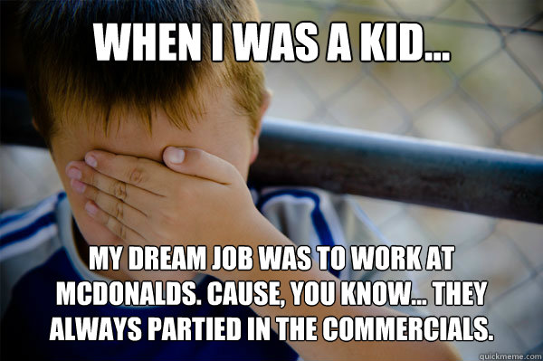 WHEN I WAS A KID... My dream job was to work at McDonalds. Cause, you know... they always partied in the commercials. - WHEN I WAS A KID... My dream job was to work at McDonalds. Cause, you know... they always partied in the commercials.  Misc