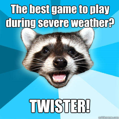The best game to play during severe weather? TWISTER! - The best game to play during severe weather? TWISTER!  Lame Pun Coon