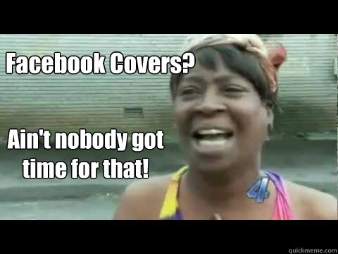 Facebook Covers? Ain't nobody got time for that!  Aint nobody got time for that