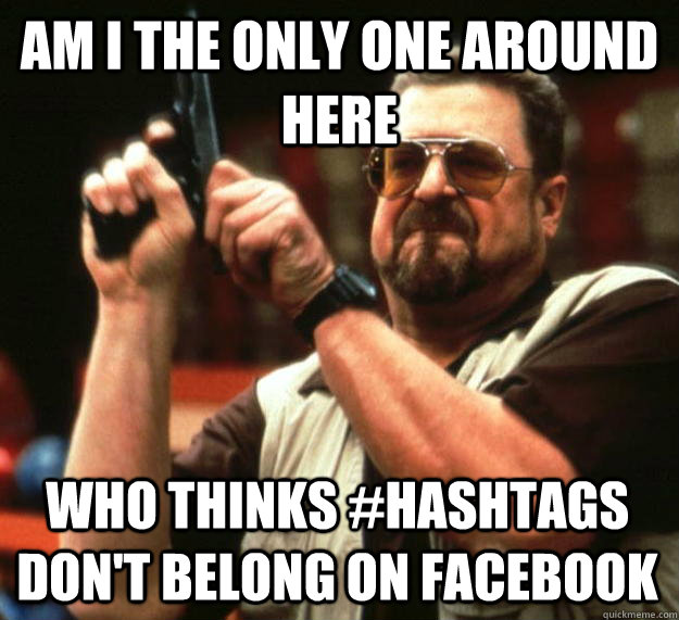 am I the only one around here who thinks #hashtags don't belong on facebook - am I the only one around here who thinks #hashtags don't belong on facebook  Angry Walter