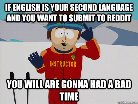 if english is your second language and you want to submit to reddit you will are gonna had a bad time - if english is your second language and you want to submit to reddit you will are gonna had a bad time  Youre gonna have a bad time