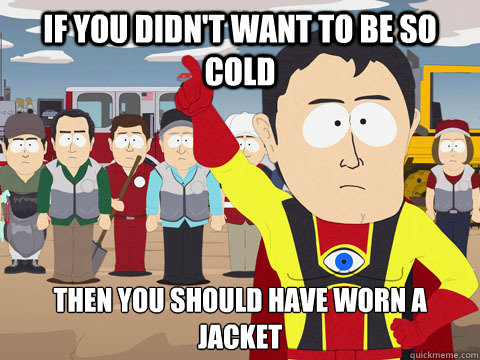 If you didn't want to be so cold Then you should have worn a jacket - If you didn't want to be so cold Then you should have worn a jacket  Captain Hindsight