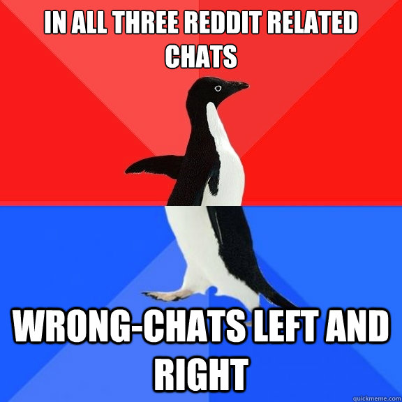 In all three reddit related chats Wrong-chats left and right - In all three reddit related chats Wrong-chats left and right  Socially Awksome Penguin