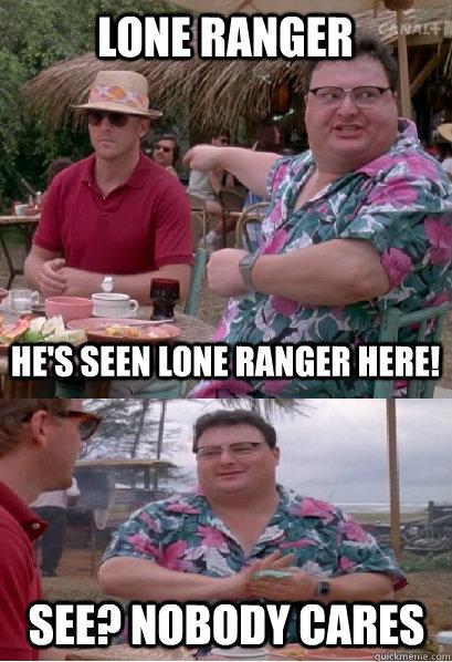 acea90182b9bfe4db41cee087f2c89a7a4787aadeed7a0d3255b30ad07bfc63f nobody cares memes quickmeme,The Lone Ranger Meme
