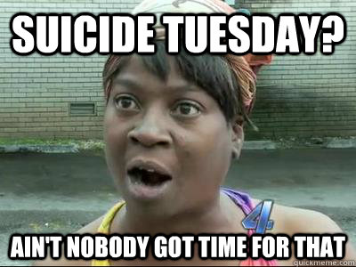 Suicide Tuesday? Ain't Nobody Got Time For That